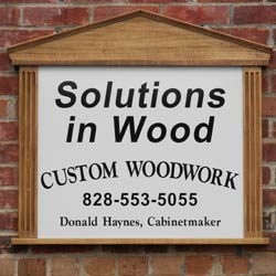 Solutions in Wood 				Custom Woodwork 				828-553-5055 				Donald Haynes, Cabinetmaker
